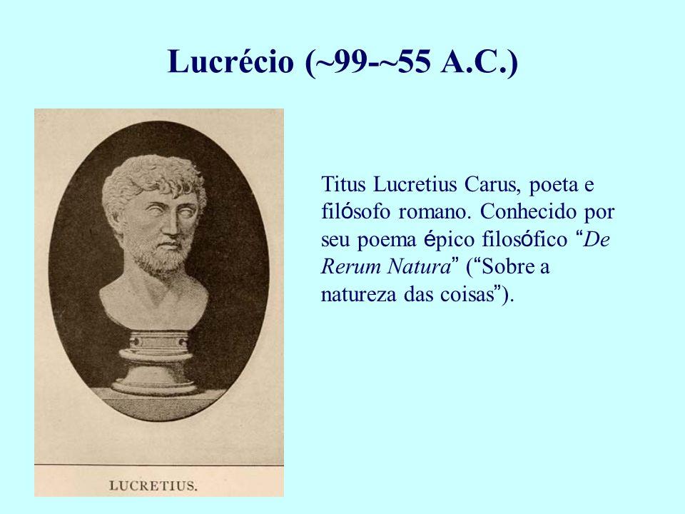 Lucrécio (~99-~55 A.C.) Titus Lucretius Carus, poeta e fil ó sofo romano. Conhecido por seu poema é pico filos ó fico De Rerum Natura ( Sobre a nature