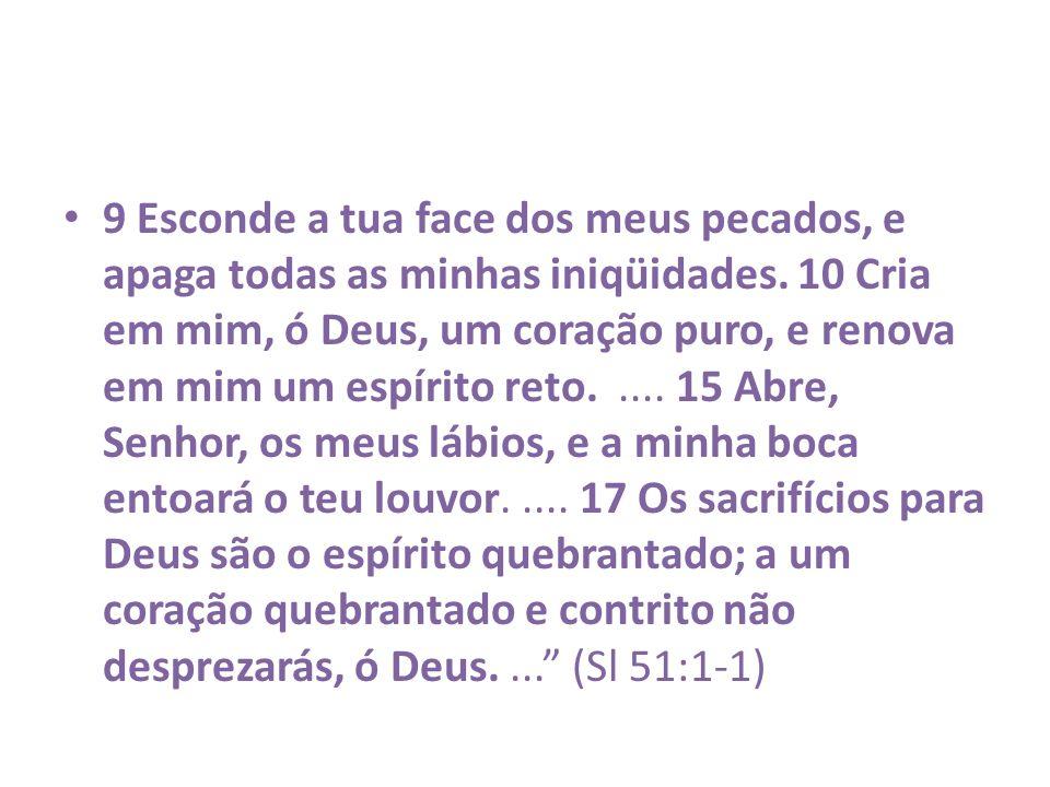 9 Esconde a tua face dos meus pecados, e apaga todas as minhas iniqüidades. 10 Cria em mim, ó Deus, um coração puro, e renova em mim um espírito reto.