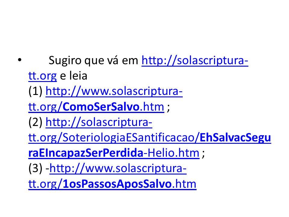 Sugiro que vá em http://solascriptura- tt.org e leia (1) http://www.solascriptura- tt.org/ComoSerSalvo.htm ; (2) http://solascriptura- tt.org/Soteriol