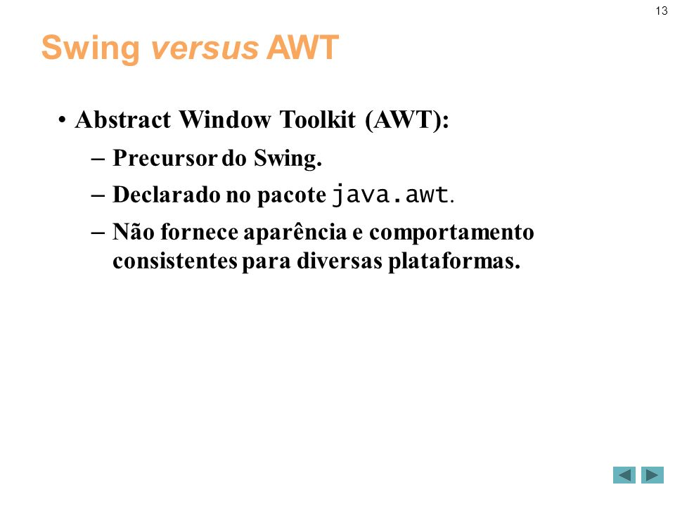 13 Swing versus AWT Abstract Window Toolkit (AWT): – Precursor do Swing.