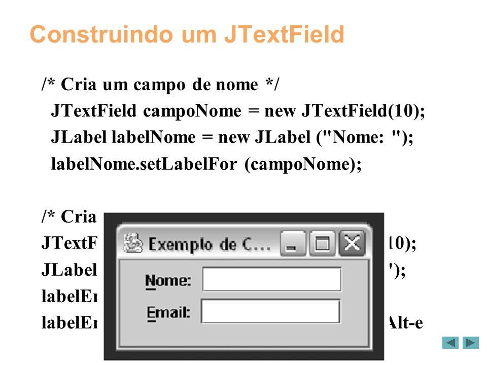 Construindo um JTextField /* Cria um campo de nome */ JTextField campoNome = new JTextField(10); JLabel labelNome = new JLabel ( Nome: ); labelNome.setLabelFor (campoNome); /* Cria um campo de email */ JTextField campoEmail = new JTextField(10); JLabel labelEmail = new JLabel ( Email: ); labelEmail.setLabelFor (campoEmail); labelEmail.setDisplayedMnemonic( E ); // Alt-e