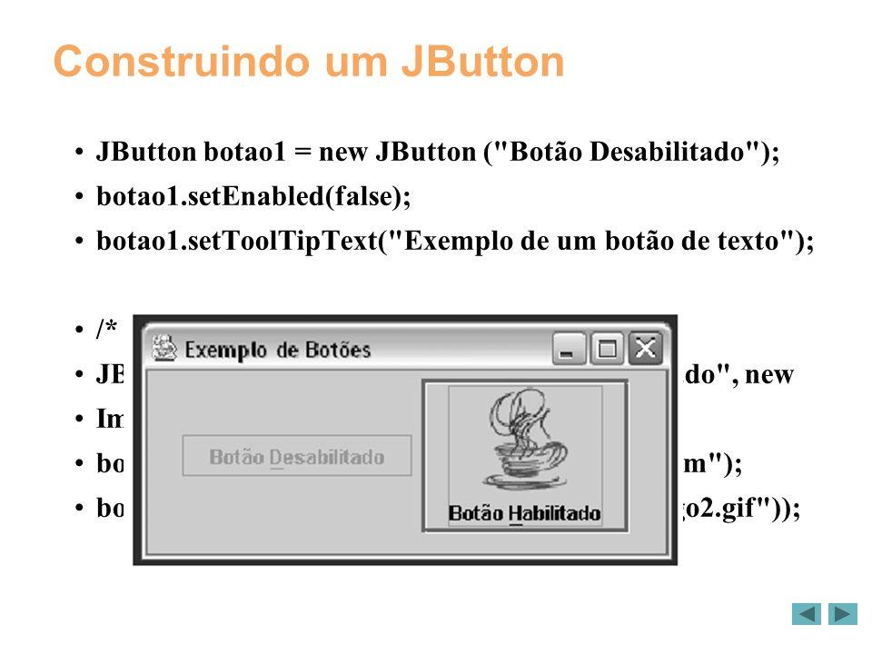 Construindo um JButton JButton botao1 = new JButton ( Botão Desabilitado ); botao1.setEnabled(false); botao1.setToolTipText( Exemplo de um botão de texto ); /* Cria um botao com texto e imagem */ JButton botao2 = new JButton( Botão Habilitado , new ImageIcon( javalogo.gif )); botao2.setToolTipText( Botão de texto e imagem ); botao2.setPressedIcon(new ImageIcon( javalogo2.gif ));