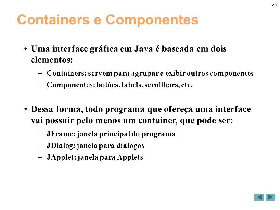 25 Containers e Componentes Uma interface gráfica em Java é baseada em dois elementos: – Containers: servem para agrupar e exibir outros componentes – Componentes: botões, labels, scrollbars, etc.