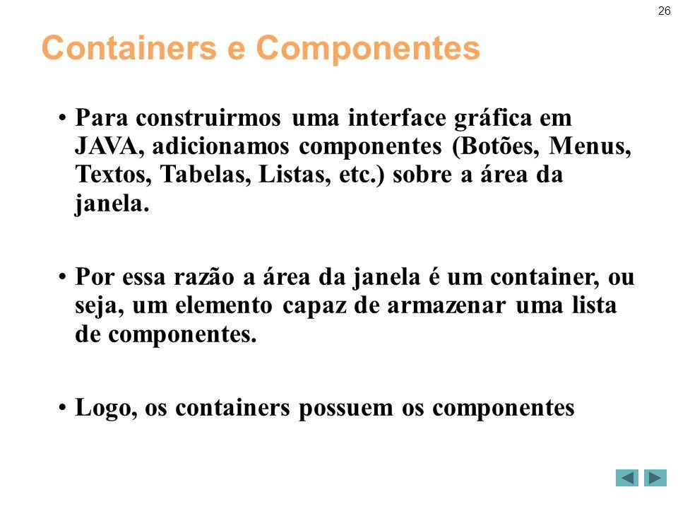 26 Containers e Componentes Para construirmos uma interface gráfica em JAVA, adicionamos componentes (Botões, Menus, Textos, Tabelas, Listas, etc.) sobre a área da janela.