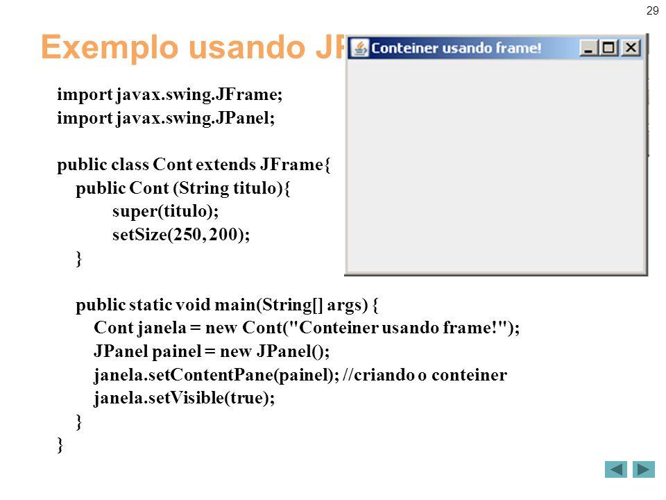 29 Exemplo usando JPanel import javax.swing.JFrame; import javax.swing.JPanel; public class Cont extends JFrame{ public Cont (String titulo){ super(titulo); setSize(250, 200); } public static void main(String[] args) { Cont janela = new Cont( Conteiner usando frame! ); JPanel painel = new JPanel(); janela.setContentPane(painel); //criando o conteiner janela.setVisible(true); }