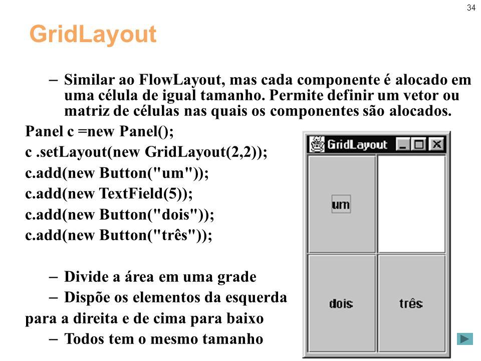 34 GridLayout – Similar ao FlowLayout, mas cada componente é alocado em uma célula de igual tamanho.