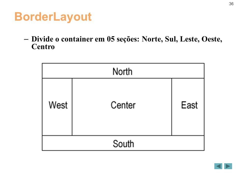36 BorderLayout – Divide o container em 05 seções: Norte, Sul, Leste, Oeste, Centro