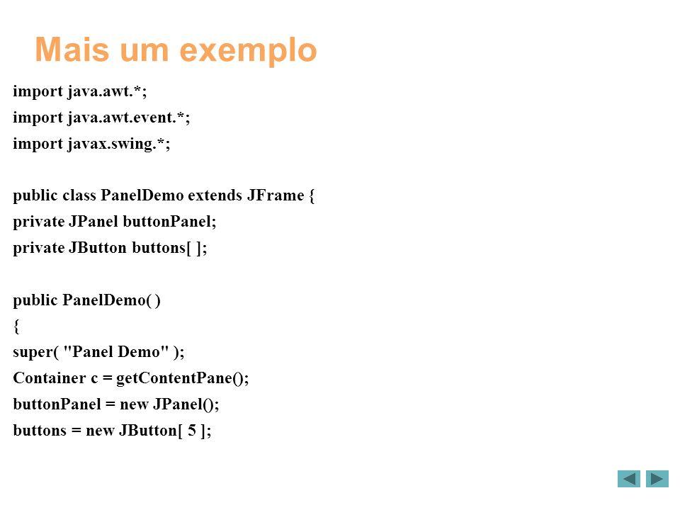 Mais um exemplo import java.awt.*; import java.awt.event.*; import javax.swing.*; public class PanelDemo extends JFrame { private JPanel buttonPanel;