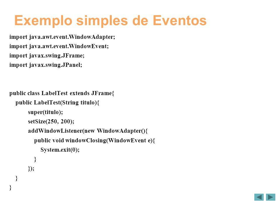 Exemplo simples de Eventos import java.awt.event.WindowAdapter; import java.awt.event.WindowEvent; import javax.swing.JFrame; import javax.swing.JPanel; public class LabelTest extends JFrame{ public LabelTest(String titulo){ super(titulo); setSize(250, 200); addWindowListener(new WindowAdapter(){ public void windowClosing(WindowEvent e){ System.exit(0); } }); }