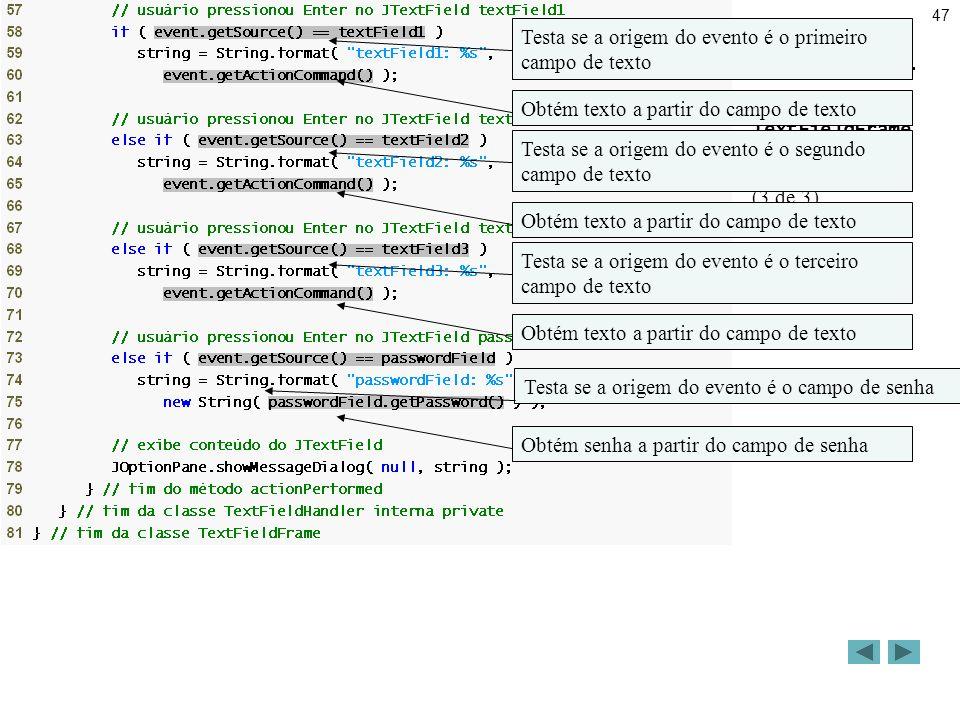 47 Resumo TextFieldFrame.java (3 de 3) Testa se a origem do evento é o primeiro campo de texto Obtém texto a partir do campo de texto Obtém senha a partir do campo de senha Testa se a origem do evento é o segundo campo de texto Testa se a origem do evento é o terceiro campo de texto Testa se a origem do evento é o campo de senha