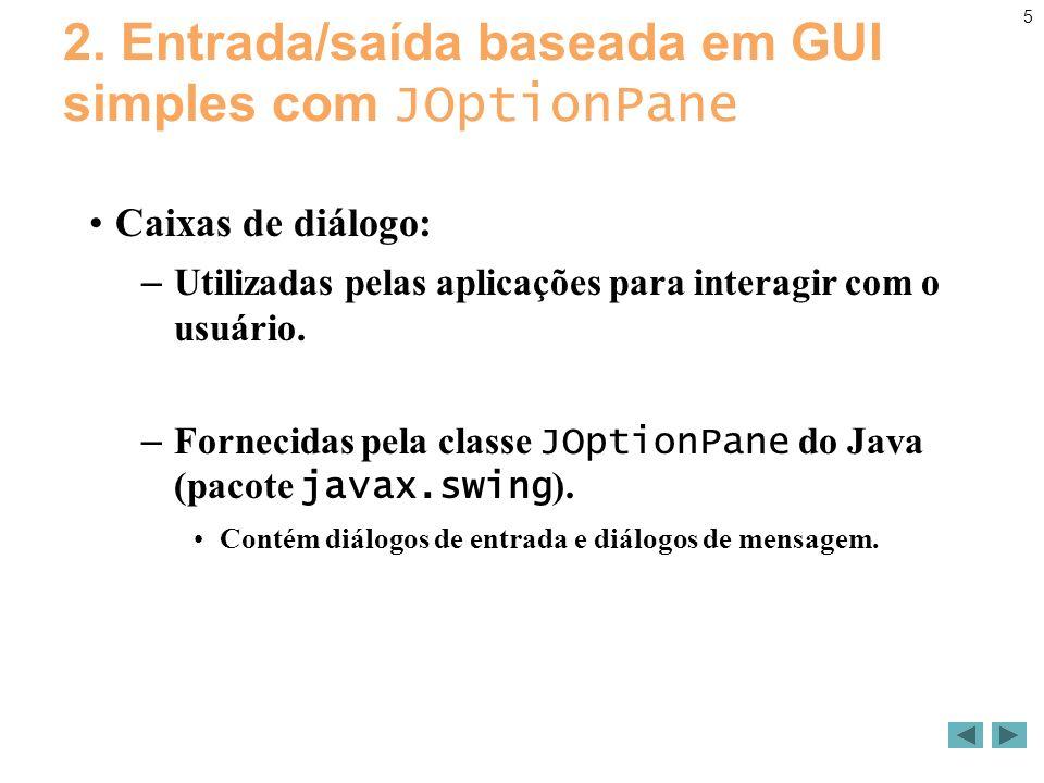 5 2. Entrada/saída baseada em GUI simples com JOptionPane Caixas de diálogo: – Utilizadas pelas aplicações para interagir com o usuário. – Fornecidas