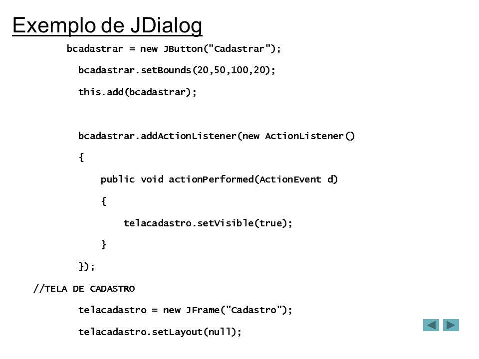 Exemplo de JDialog bcadastrar = new JButton( Cadastrar ); bcadastrar.setBounds(20,50,100,20); this.add(bcadastrar); bcadastrar.addActionListener(new ActionListener() { public void actionPerformed(ActionEvent d) { telacadastro.setVisible(true); } }); //TELA DE CADASTRO telacadastro = new JFrame( Cadastro ); telacadastro.setLayout(null);