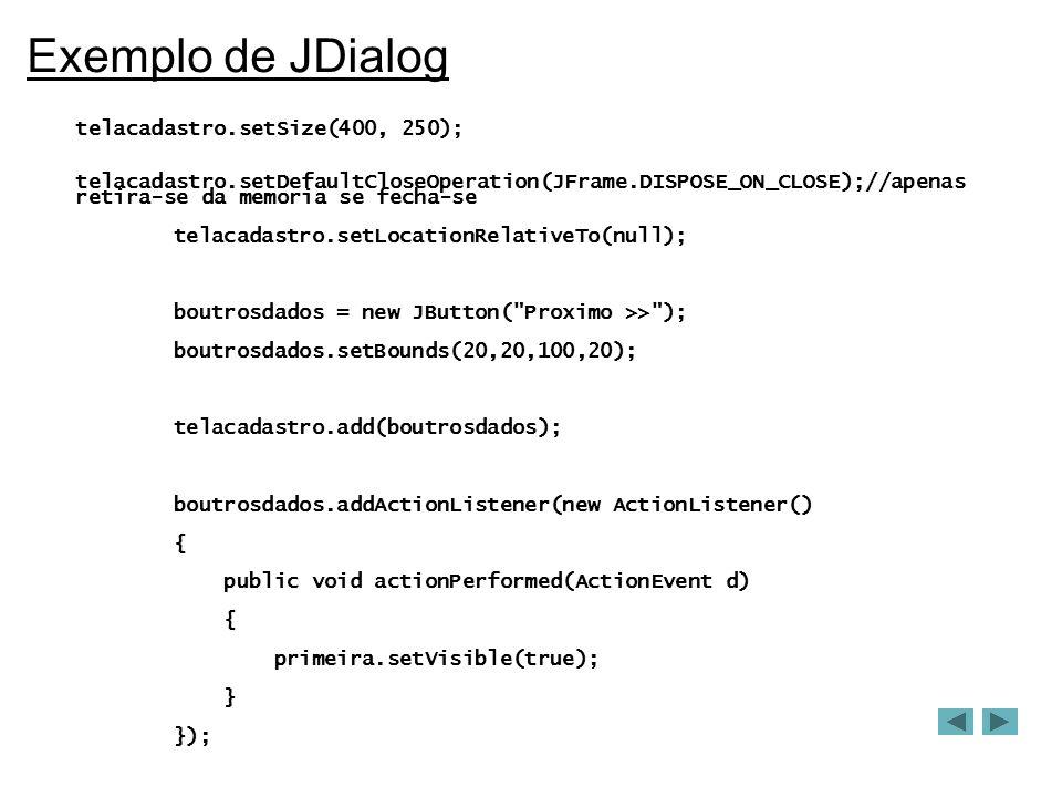 Exemplo de JDialog telacadastro.setSize(400, 250); telacadastro.setDefaultCloseOperation(JFrame.DISPOSE_ON_CLOSE);//apenas retira-se da memoria se fecha-se telacadastro.setLocationRelativeTo(null); boutrosdados = new JButton( Proximo >> ); boutrosdados.setBounds(20,20,100,20); telacadastro.add(boutrosdados); boutrosdados.addActionListener(new ActionListener() { public void actionPerformed(ActionEvent d) { primeira.setVisible(true); } });