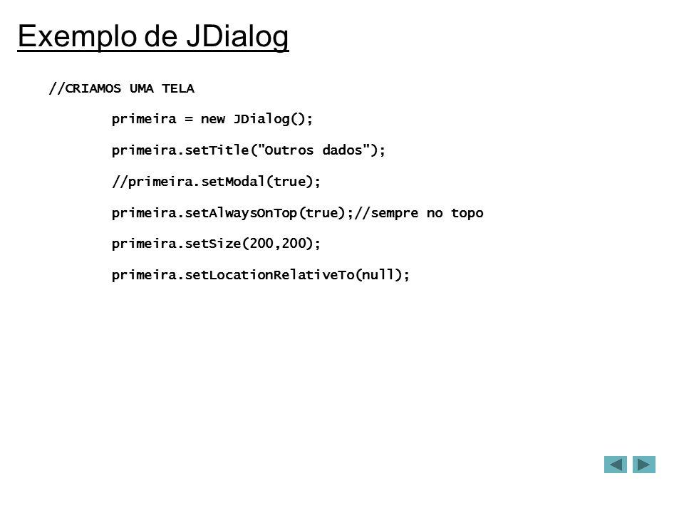 Exemplo de JDialog //CRIAMOS UMA TELA primeira = new JDialog(); primeira.setTitle( Outros dados ); //primeira.setModal(true); primeira.setAlwaysOnTop(true);//sempre no topo primeira.setSize(200,200); primeira.setLocationRelativeTo(null);