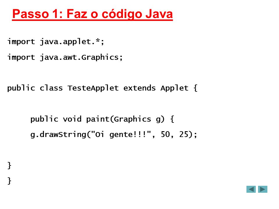 Passo 1: Faz o código Java import java.applet.*; import java.awt.Graphics; public class TesteApplet extends Applet { public void paint(Graphics g) { g.drawString( Oi gente!!! , 50, 25); }
