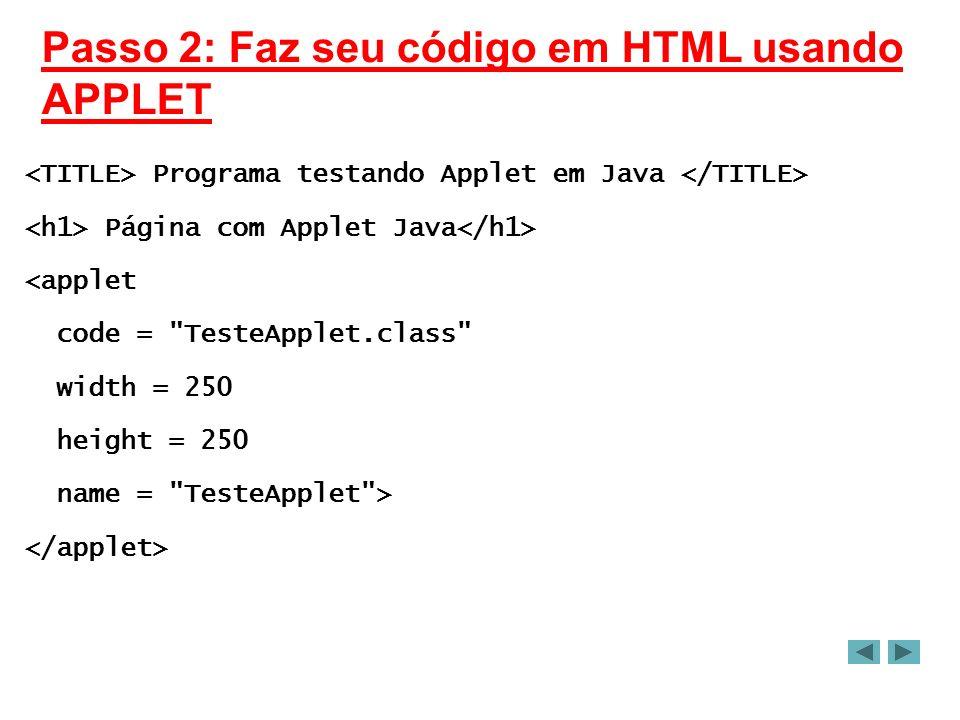 Passo 2: Faz seu código em HTML usando APPLET Programa testando Applet em Java Página com Applet Java <applet code = TesteApplet.class width = 250 height = 250 name = TesteApplet >