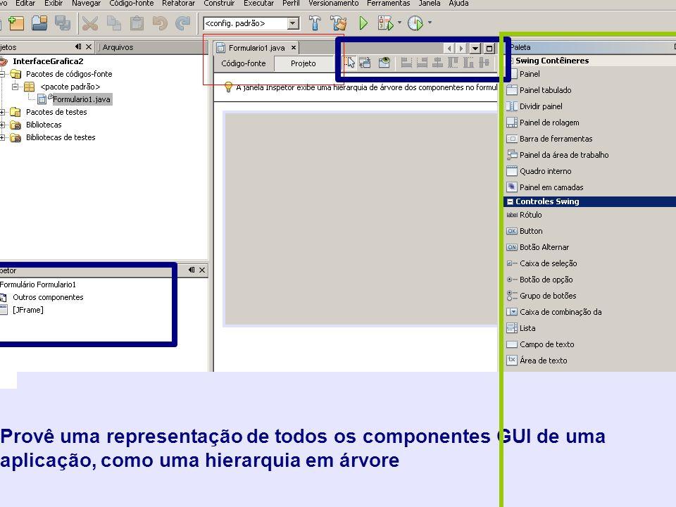 Permitem que possamos ver o código-fonte da classe ou a visão gráfica de seus componentes GUI Provêem acesso aos comandos comuns para manipulação de GUIs, tais como escolher entre modo seleção e conexão, alinhar componentes, e visualizar formulários Provê uma representação de todos os componentes GUI de uma aplicação, como uma hierarquia em árvore
