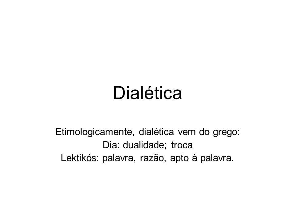 Dialética Etimologicamente, dialética vem do grego: Dia: dualidade; troca Lektikós: palavra, razão, apto à palavra.