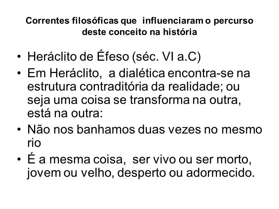 Correntes filosóficas que influenciaram o percurso deste conceito na história Heráclito de Éfeso (séc. VI a.C) Em Heráclito, a dialética encontra-se n