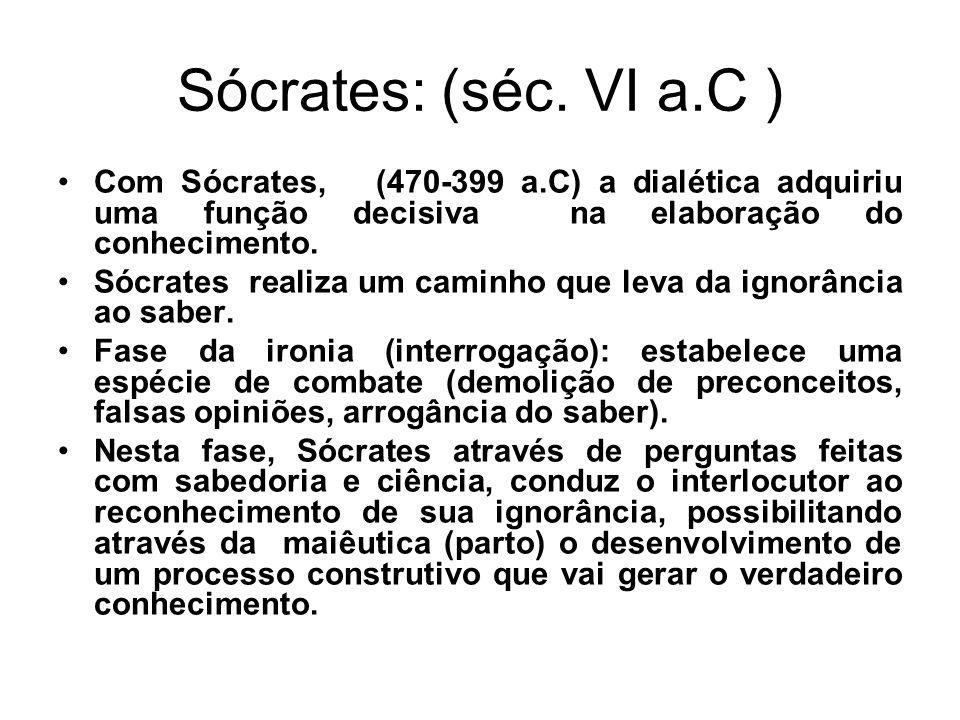 Sócrates: (séc. VI a.C ) Com Sócrates, (470-399 a.C) a dialética adquiriu uma função decisiva na elaboração do conhecimento. Sócrates realiza um camin