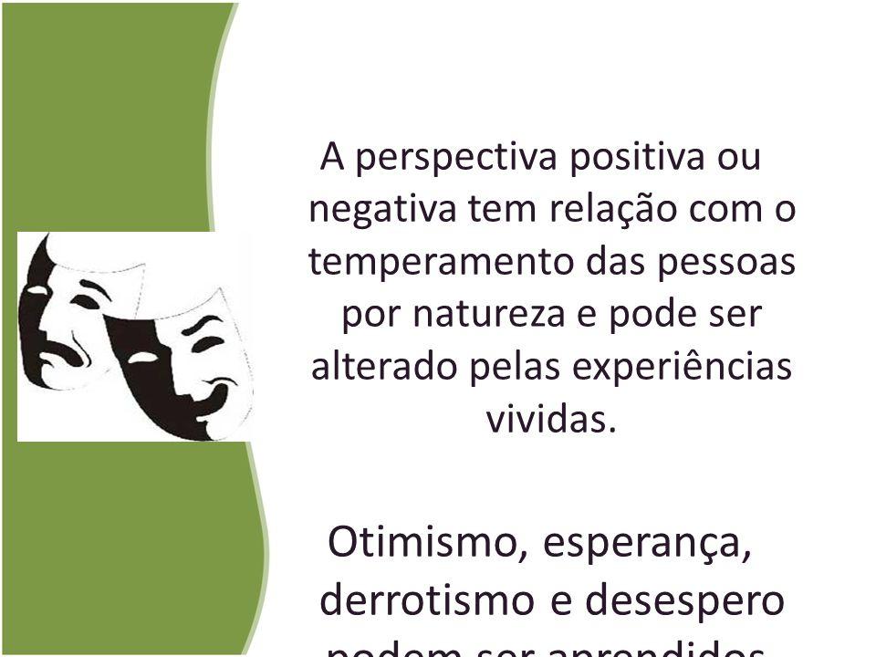 A perspectiva positiva ou negativa tem relação com o temperamento das pessoas por natureza e pode ser alterado pelas experiências vividas. Otimismo, e