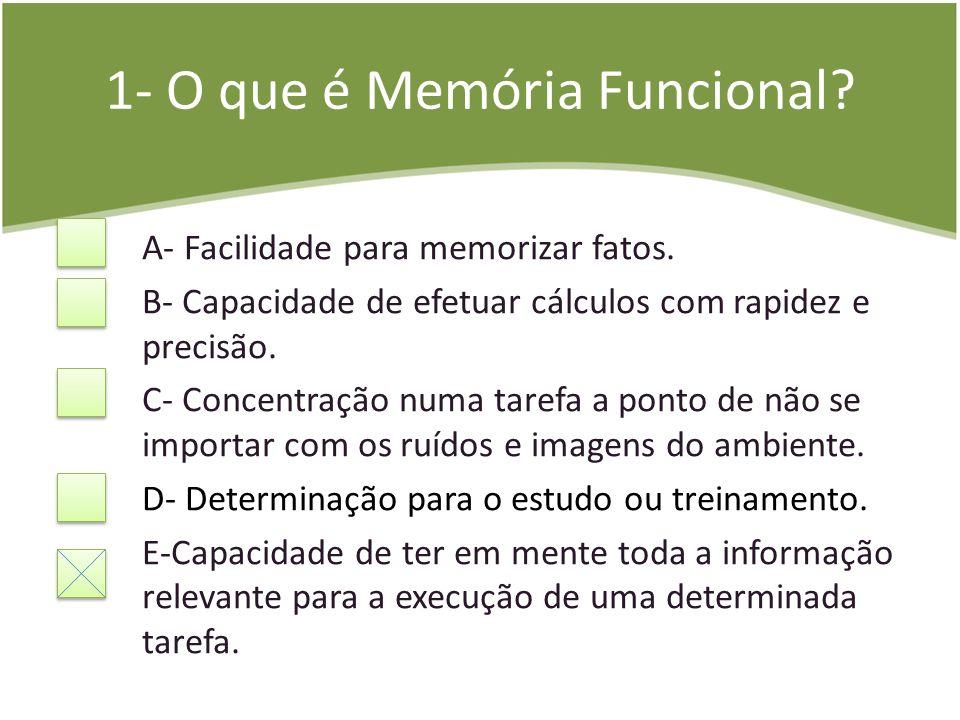 1- O que é Memória Funcional? A- Facilidade para memorizar fatos. B- Capacidade de efetuar cálculos com rapidez e precisão. C- Concentração numa taref