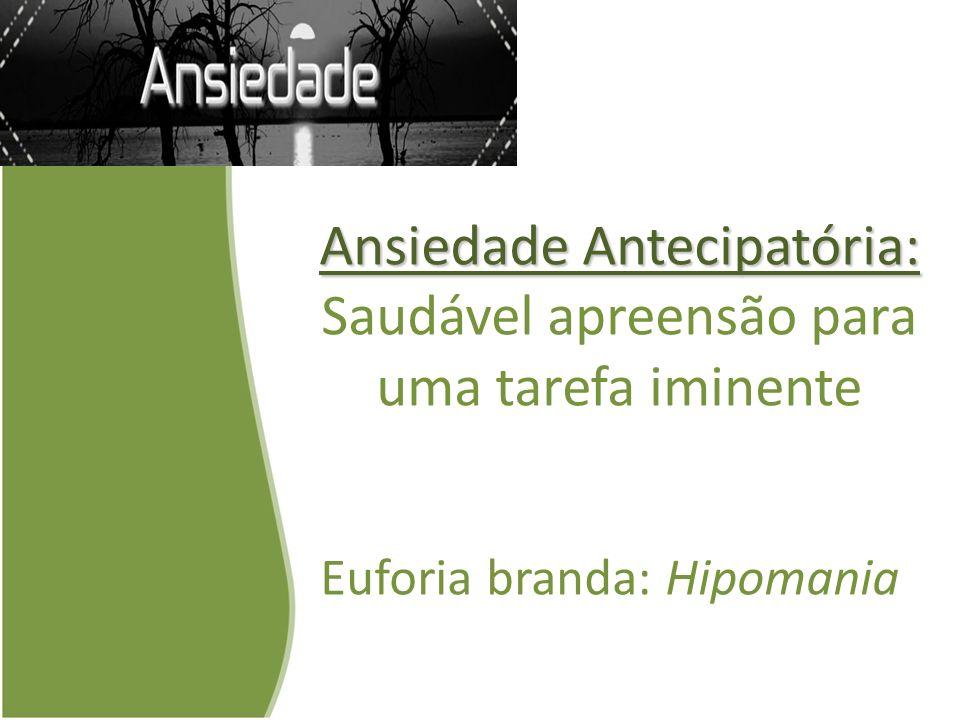 Ansiedade Antecipatória: Ansiedade Antecipatória: Saudável apreensão para uma tarefa iminente Euforia branda: Hipomania