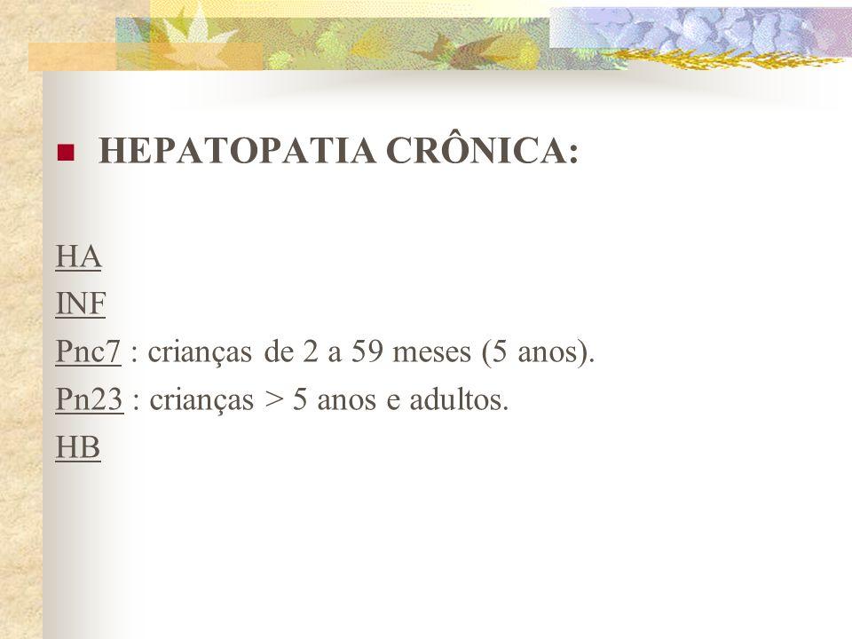 HEPATOPATIA CRÔNICA: HA INF Pnc7 : crianças de 2 a 59 meses (5 anos). Pn23 : crianças > 5 anos e adultos. HB