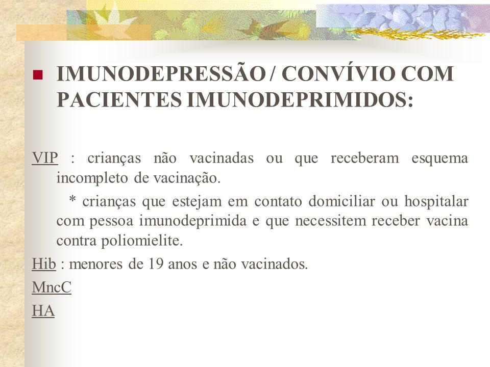 IMUNODEPRESSÃO / CONVÍVIO COM PACIENTES IMUNODEPRIMIDOS: VIP : crianças não vacinadas ou que receberam esquema incompleto de vacinação. * crianças que