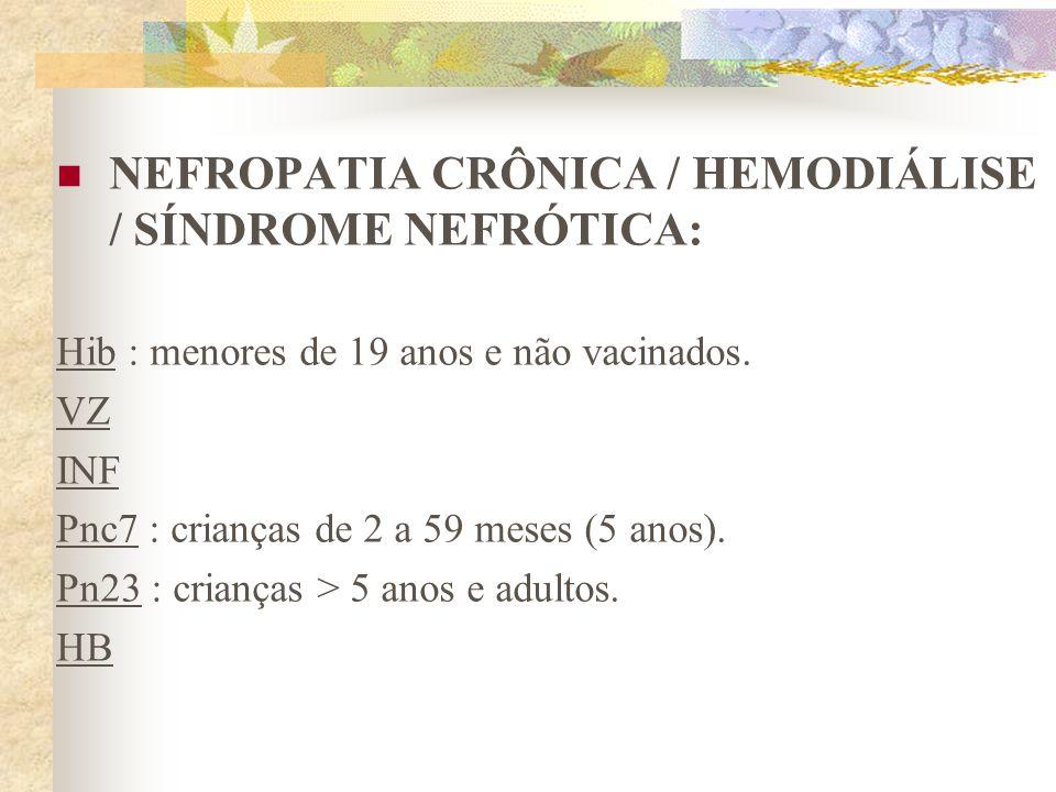 NEFROPATIA CRÔNICA / HEMODIÁLISE / SÍNDROME NEFRÓTICA: Hib : menores de 19 anos e não vacinados. VZ INF Pnc7 : crianças de 2 a 59 meses (5 anos). Pn23