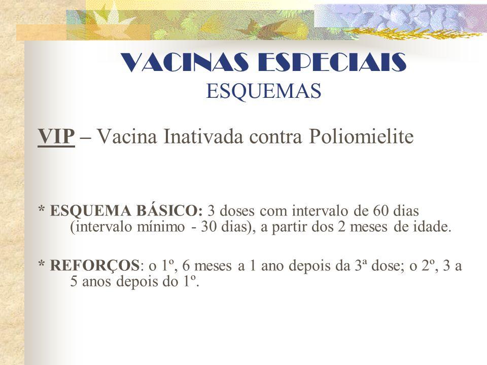 VACINAS ESPECIAIS ESQUEMAS VIP – Vacina Inativada contra Poliomielite * ESQUEMA BÁSICO: 3 doses com intervalo de 60 dias (intervalo mínimo - 30 dias),