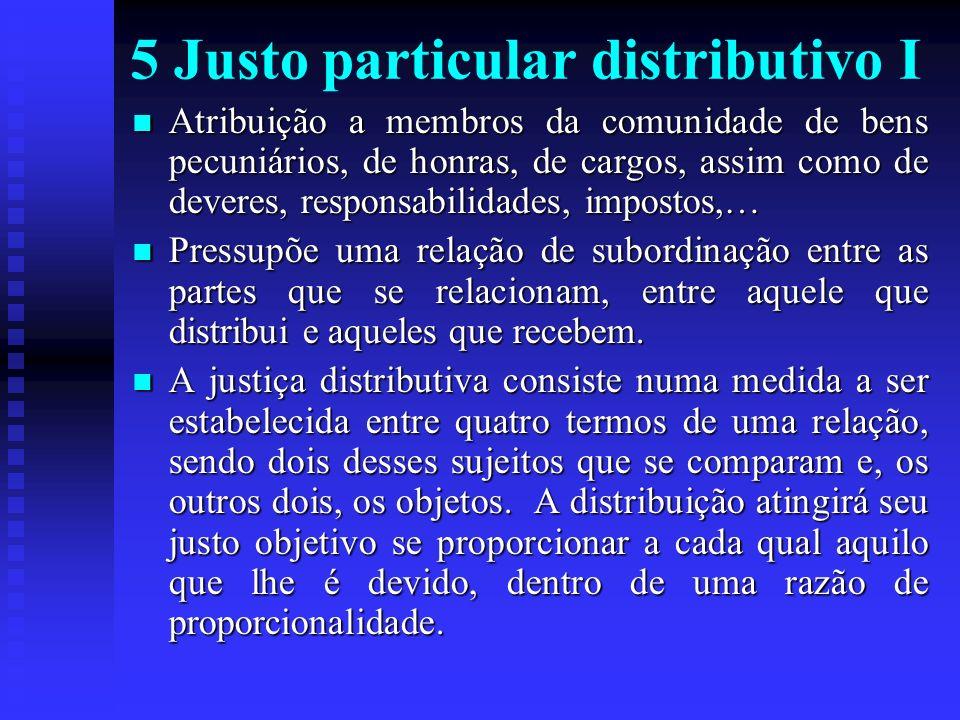 5 Justo particular distributivo I Atribuição a membros da comunidade de bens pecuniários, de honras, de cargos, assim como de deveres, responsabilidad