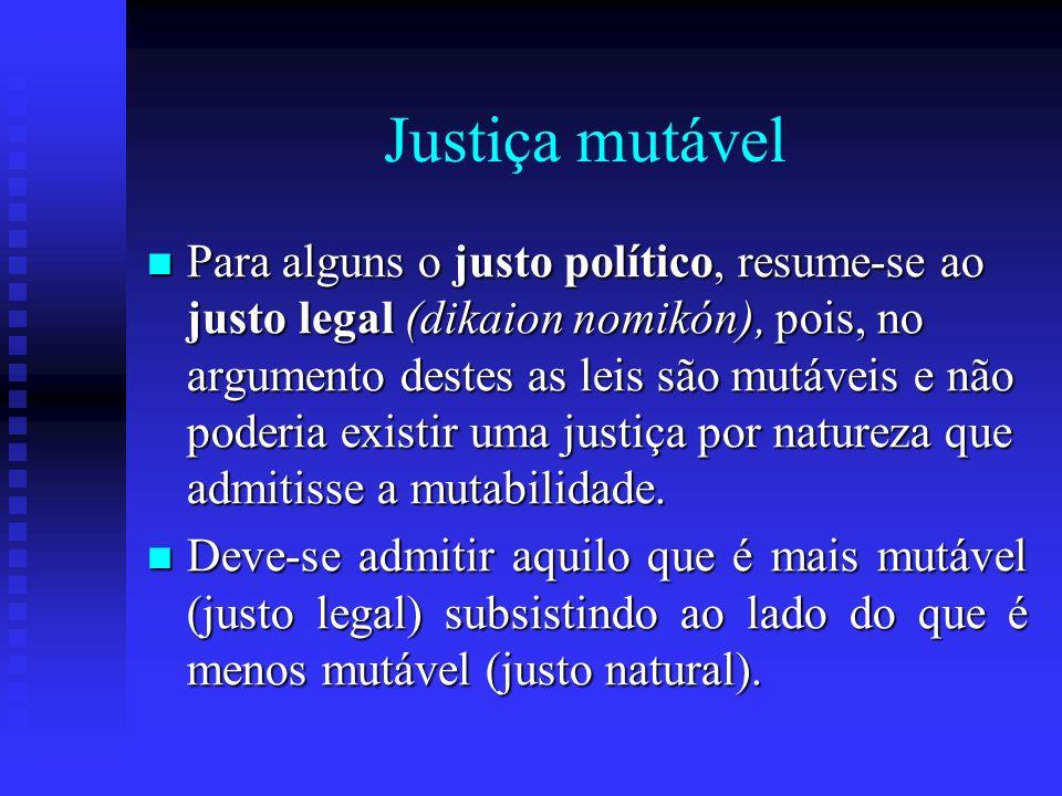 Justiça mutável Para alguns o justo político, resume-se ao justo legal (dikaion nomikón), pois, no argumento destes as leis são mutáveis e não poderia