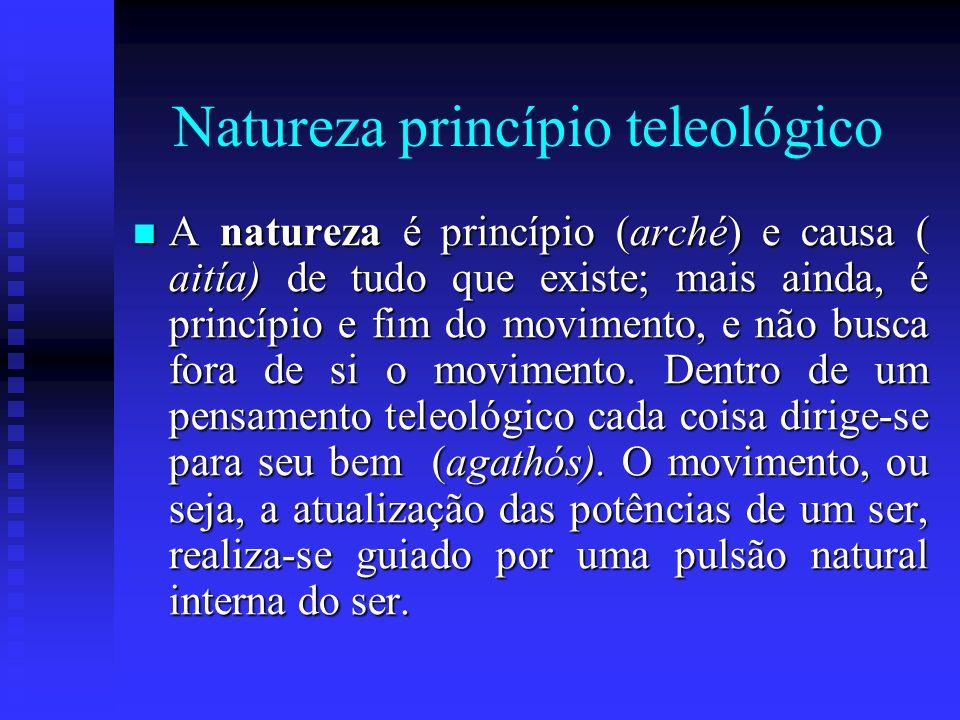 Natureza princípio teleológico A natureza é princípio (arché) e causa ( aitía) de tudo que existe; mais ainda, é princípio e fim do movimento, e não b