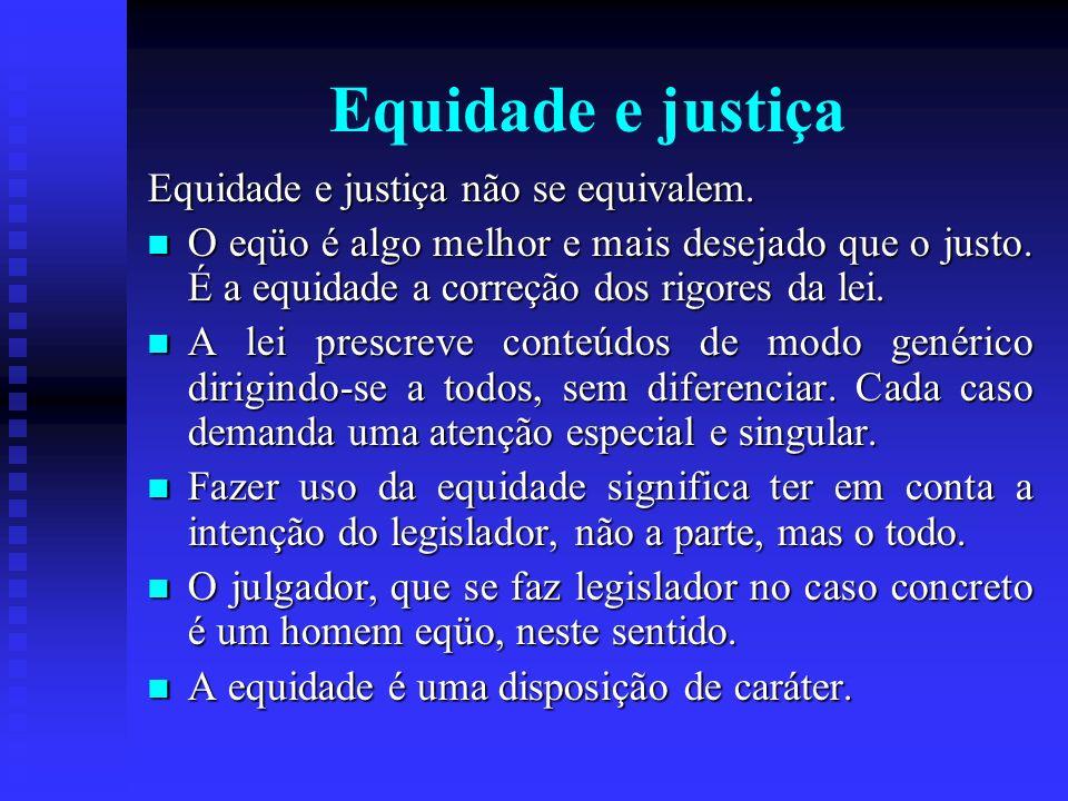 Equidade e justiça Equidade e justiça não se equivalem. O eqüo é algo melhor e mais desejado que o justo. É a equidade a correção dos rigores da lei.