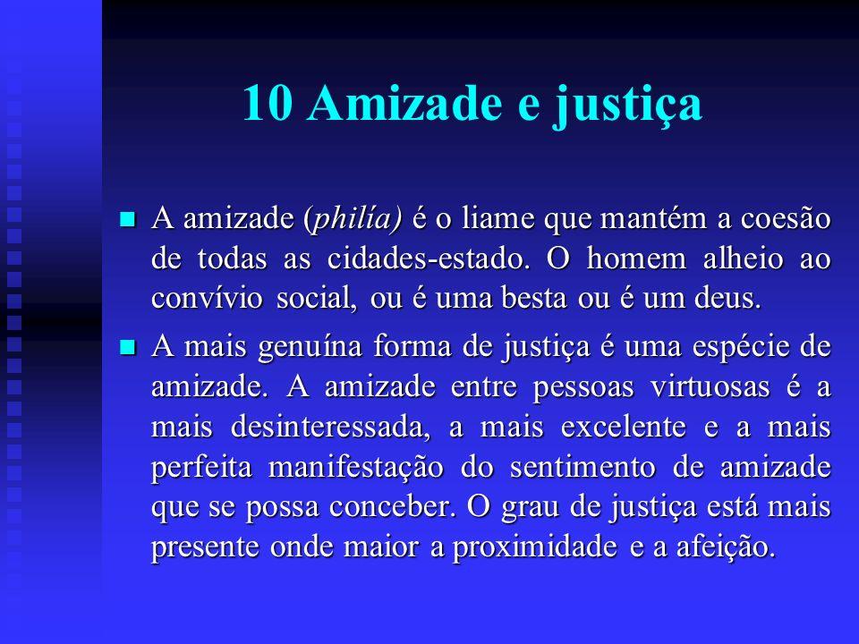 10 Amizade e justiça A amizade (philía) é o liame que mantém a coesão de todas as cidades-estado. O homem alheio ao convívio social, ou é uma besta ou