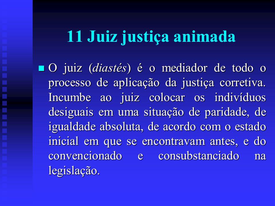 11 Juiz justiça animada O juiz (diastés) é o mediador de todo o processo de aplicação da justiça corretiva. Incumbe ao juiz colocar os indivíduos desi