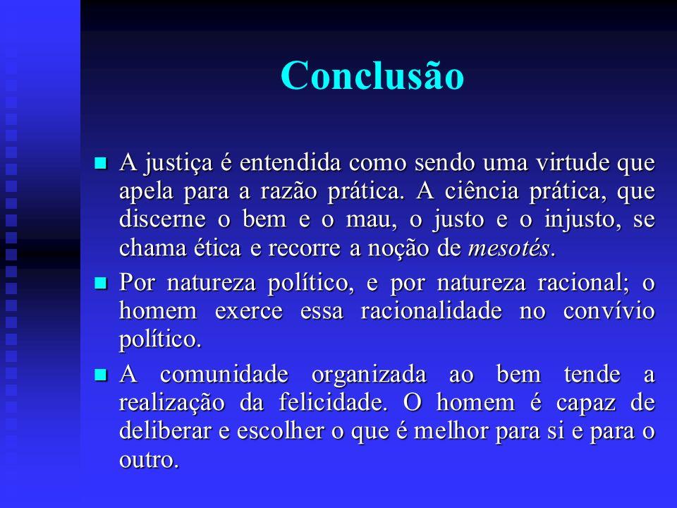 Conclusão A justiça é entendida como sendo uma virtude que apela para a razão prática. A ciência prática, que discerne o bem e o mau, o justo e o inju