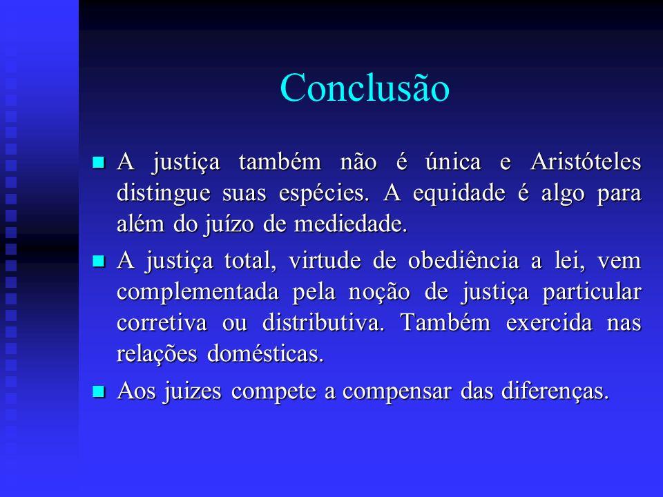 Conclusão A justiça também não é única e Aristóteles distingue suas espécies. A equidade é algo para além do juízo de mediedade. A justiça também não