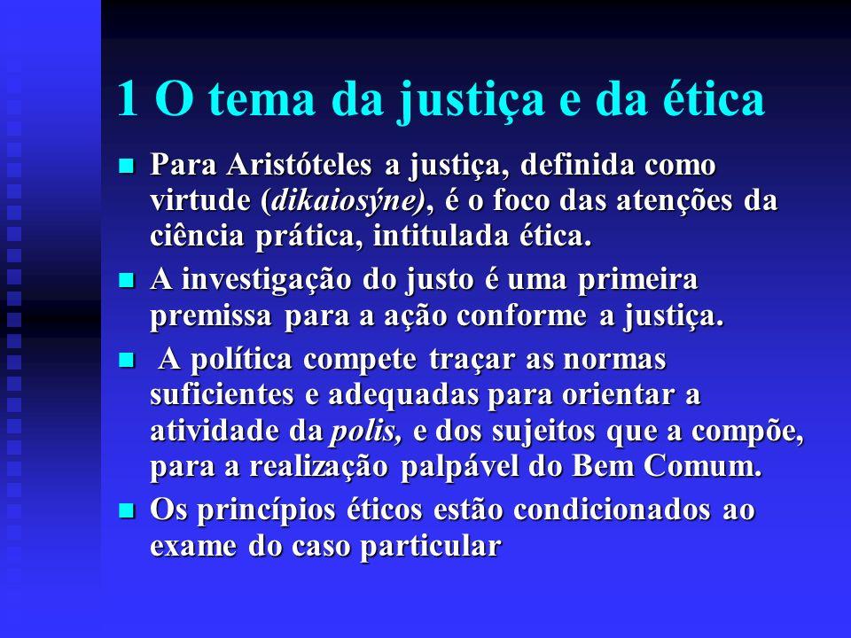 1 O tema da justiça e da ética Para Aristóteles a justiça, definida como virtude (dikaiosýne), é o foco das atenções da ciência prática, intitulada ét