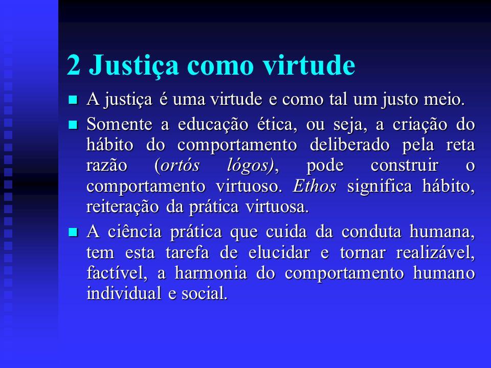 2 Justiça como virtude A justiça é uma virtude e como tal um justo meio. A justiça é uma virtude e como tal um justo meio. Somente a educação ética, o