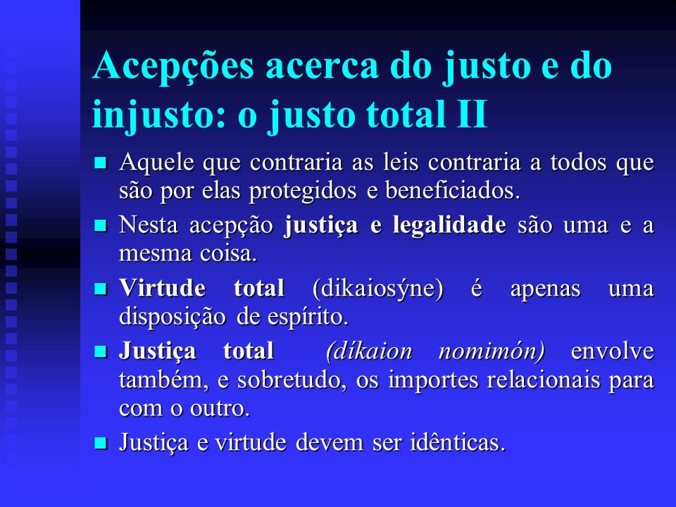 Acepções acerca do justo e do injusto: o justo total II Aquele que contraria as leis contraria a todos que são por elas protegidos e beneficiados. Aqu