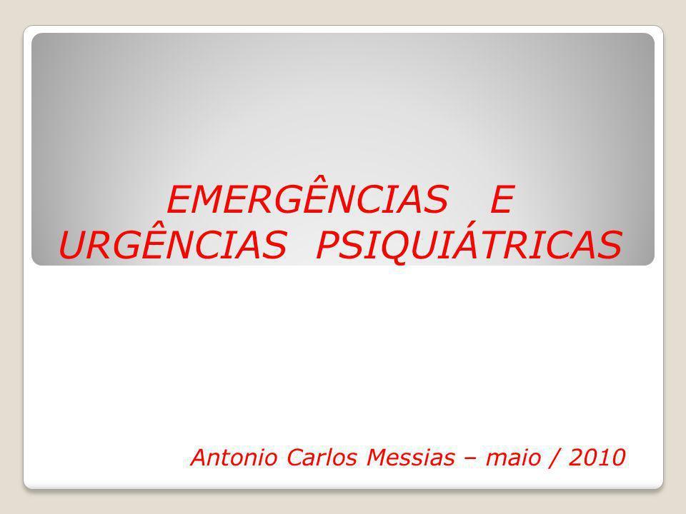 EMERGÊNCIAS E URGÊNCIAS PSIQUIÁTRICAS Antonio Carlos Messias – maio / 2010