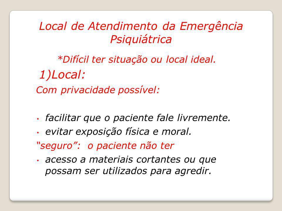 Local de Atendimento da Emergência Psiquiátrica *Difícil ter situação ou local ideal. 1)Local: Com privacidade possível: facilitar que o paciente fale