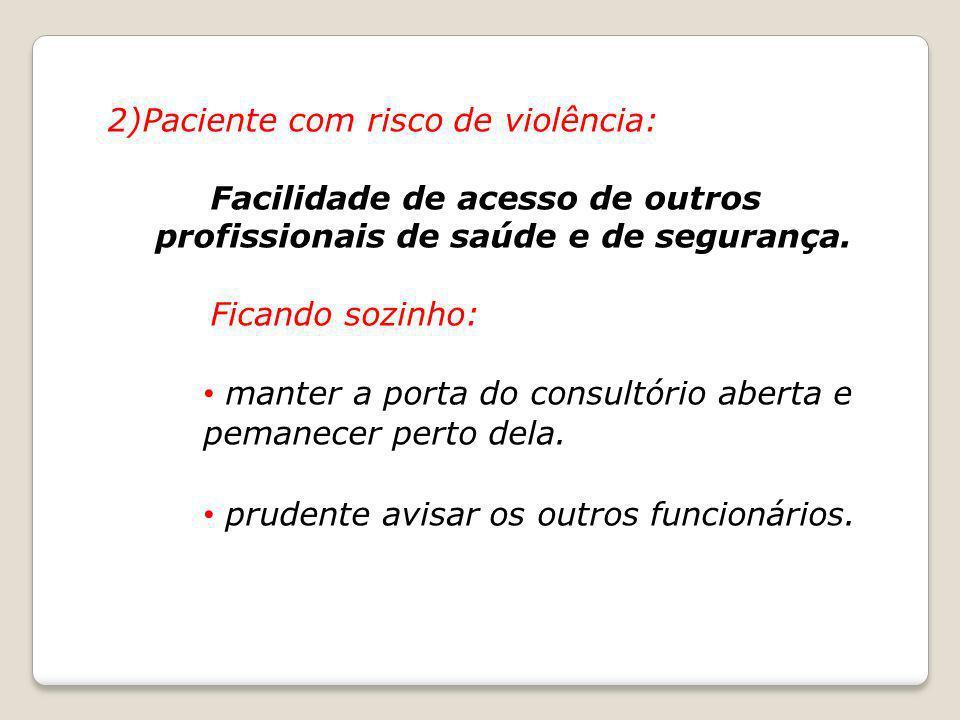 2)Paciente com risco de violência: Facilidade de acesso de outros profissionais de saúde e de segurança. Ficando sozinho: manter a porta do consultóri