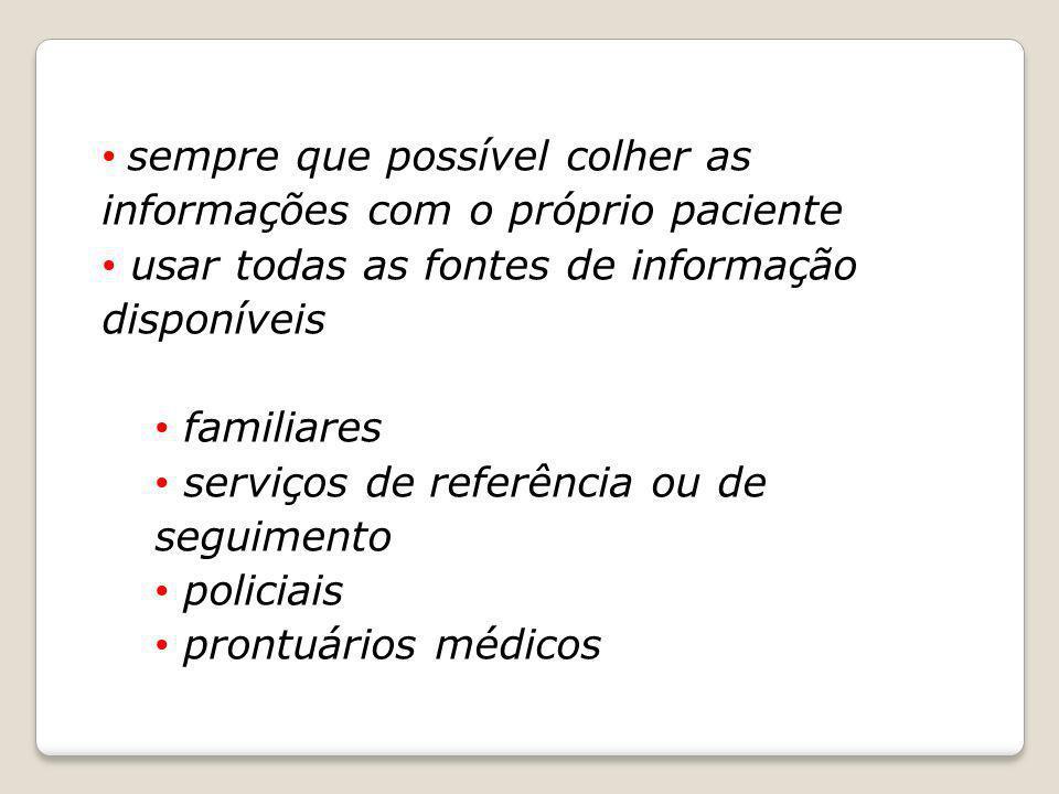 sempre que possível colher as informações com o próprio paciente usar todas as fontes de informação disponíveis familiares serviços de referência ou d