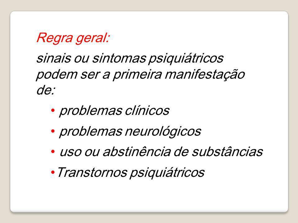 Regra geral: sinais ou sintomas psiquiátricos podem ser a primeira manifestação de: problemas clínicos problemas neurológicos uso ou abstinência de su