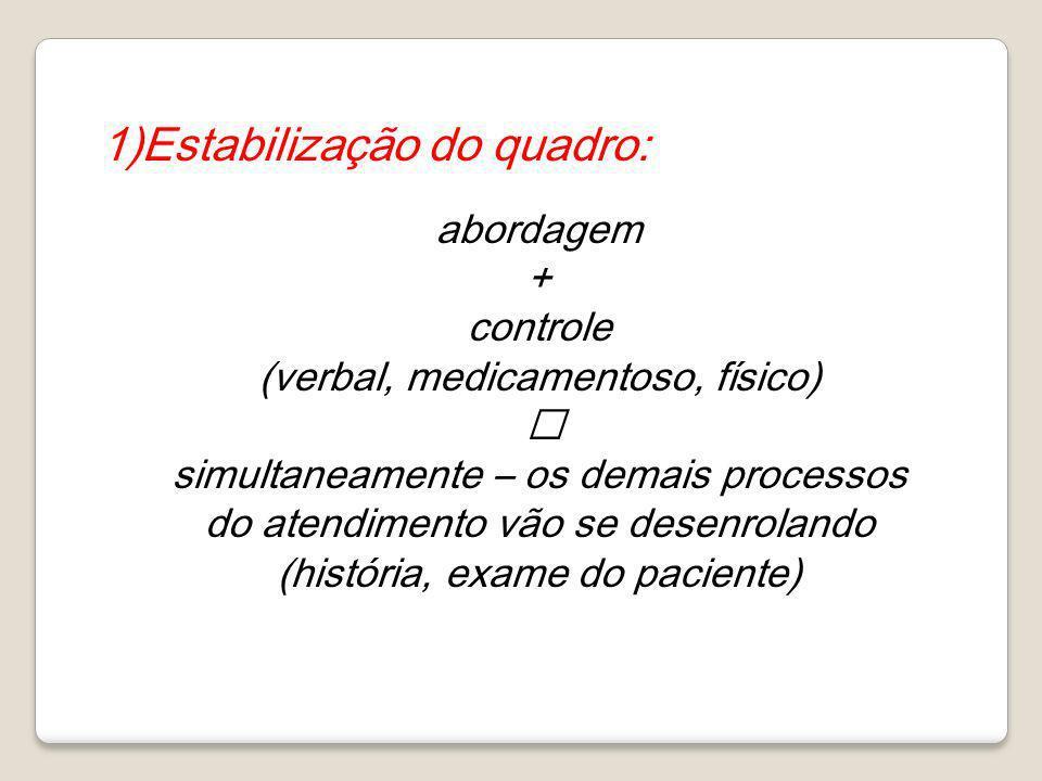 1)Estabilização do quadro: abordagem + controle (verbal, medicamentoso, físico) simultaneamente – os demais processos do atendimento vão se desenrolan