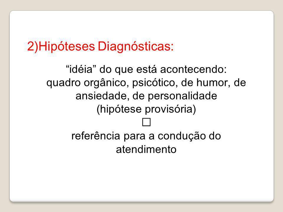 2)Hipóteses Diagnósticas: idéia do que está acontecendo: quadro orgânico, psicótico, de humor, de ansiedade, de personalidade (hipótese provisória) re