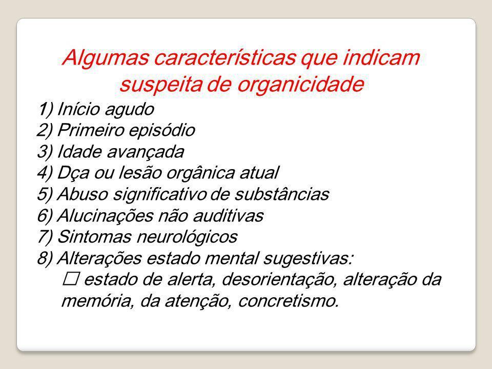 Algumas características que indicam suspeita de organicidade 1) Início agudo 2) Primeiro episódio 3) Idade avançada 4) Dça ou lesão orgânica atual 5)